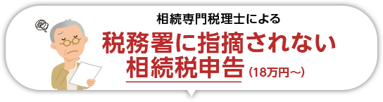 相続専門税理士による税務署に指摘されない相続税申告(18万円~)